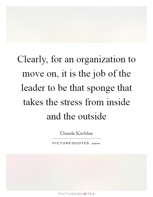 Clearly, for an organization to move on, it is the job of the leader to be that sponge that takes the stress from inside and the outside Picture Quote #1