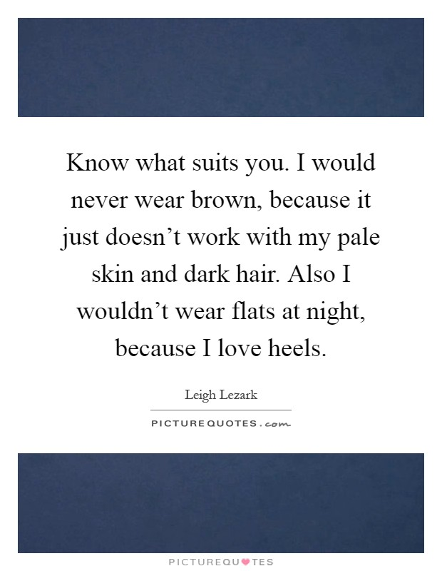 Know what suits you. I would never wear brown, because it just doesn't work with my pale skin and dark hair. Also I wouldn't wear flats at night, because I love heels Picture Quote #1