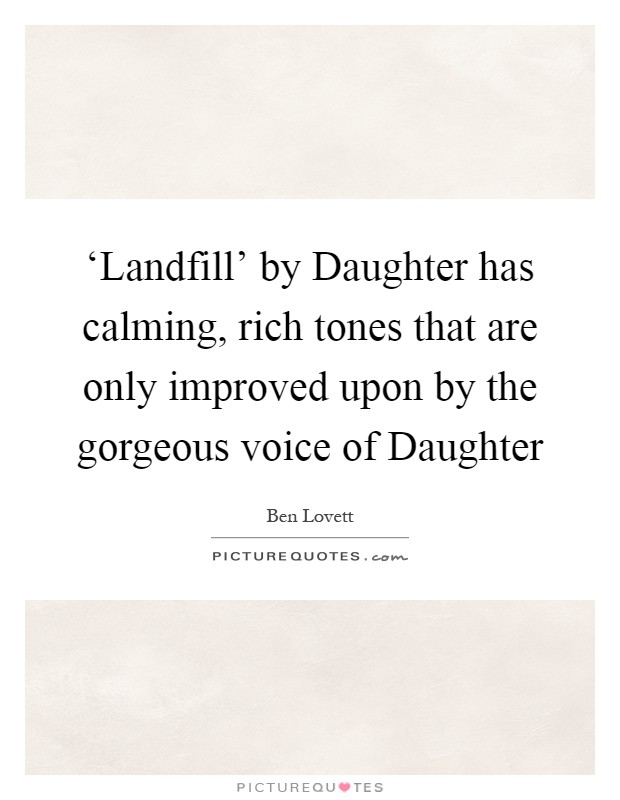 'Landfill' by Daughter has calming, rich tones that are only improved upon by the gorgeous voice of Daughter Picture Quote #1