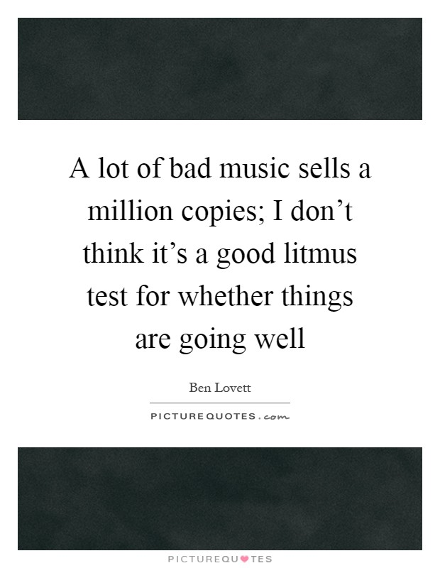 A lot of bad music sells a million copies; I don't think it's a good litmus test for whether things are going well Picture Quote #1