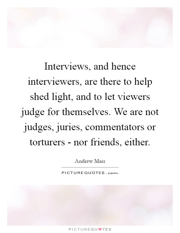 Interviews, and hence interviewers, are there to help shed light, and to let viewers judge for themselves. We are not judges, juries, commentators or torturers - nor friends, either Picture Quote #1