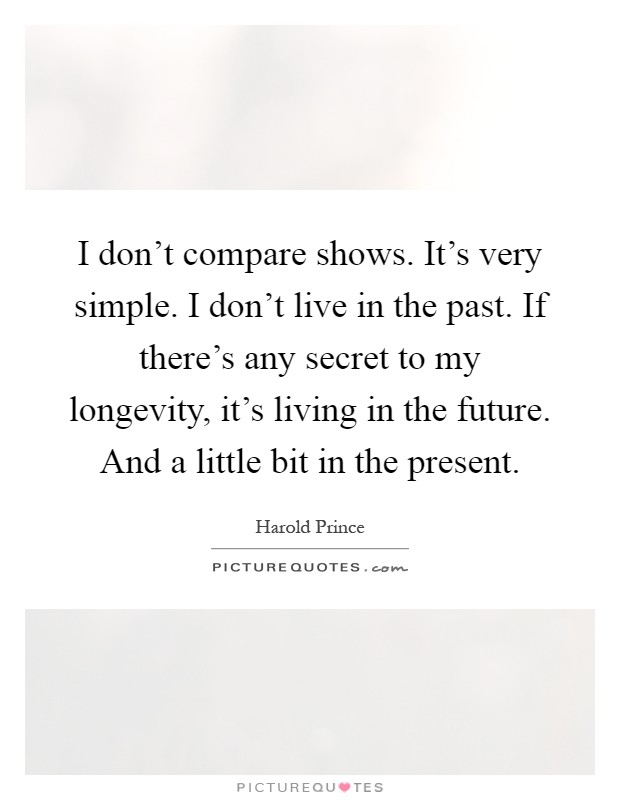 I don't compare shows. It's very simple. I don't live in the past. If there's any secret to my longevity, it's living in the future. And a little bit in the present Picture Quote #1