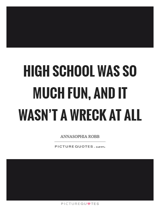 High school was so much fun, and it wasn't a wreck at all Picture Quote #1