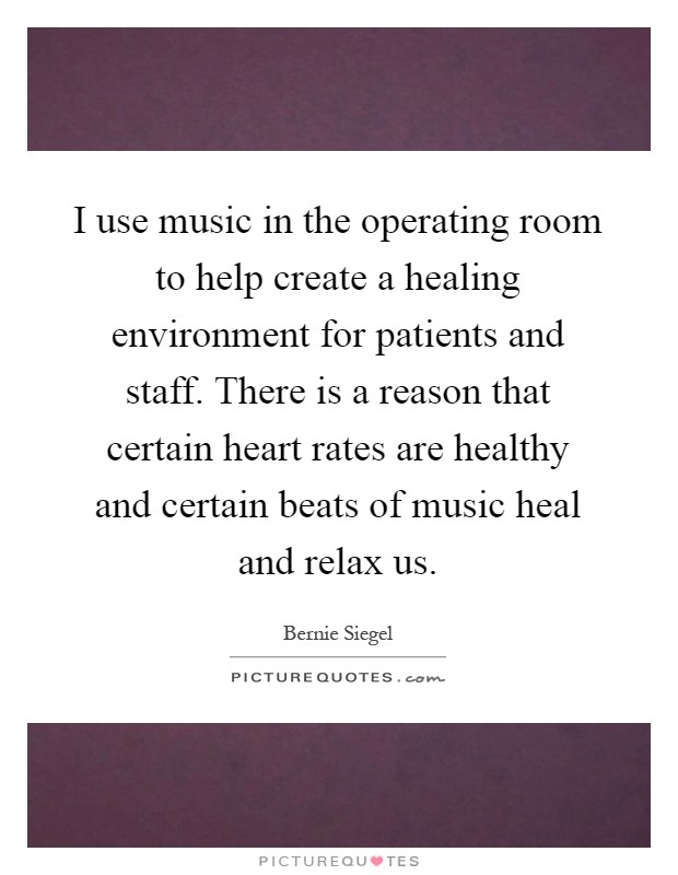 I use music in the operating room to help create a healing environment for patients and staff. There is a reason that certain heart rates are healthy and certain beats of music heal and relax us Picture Quote #1