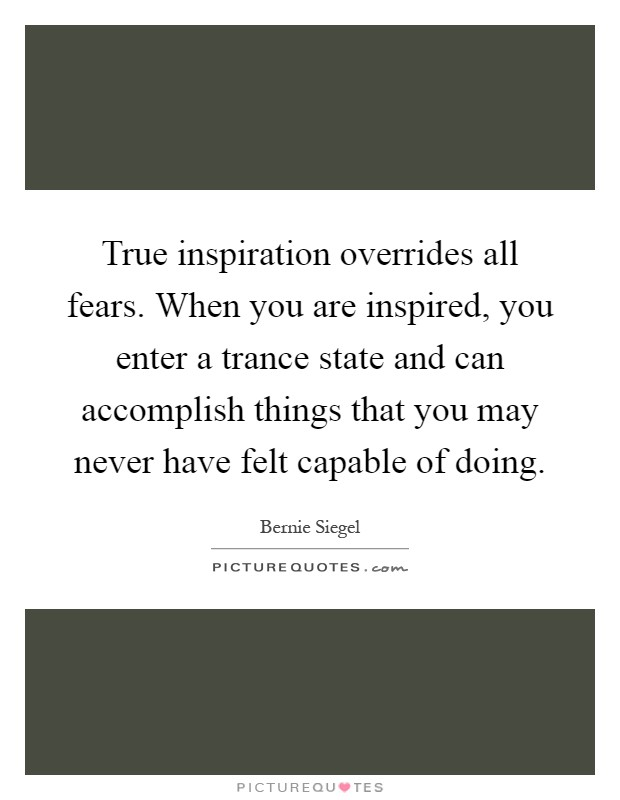 True inspiration overrides all fears. When you are inspired, you enter a trance state and can accomplish things that you may never have felt capable of doing Picture Quote #1