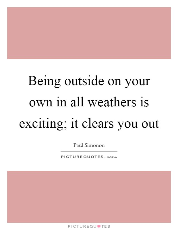 Being outside on your own in all weathers is exciting; it clears you out Picture Quote #1