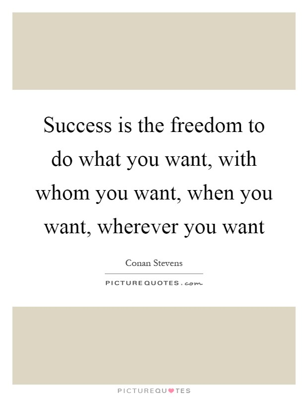 Success is the freedom to do what you want, with whom you want, when you want, wherever you want Picture Quote #1