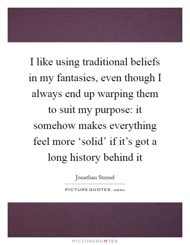 I like using traditional beliefs in my fantasies, even though I always end up warping them to suit my purpose: it somehow makes everything feel more 'solid' if it's got a long history behind it Picture Quote #1