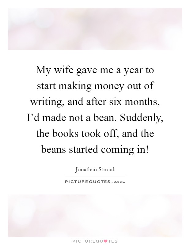 My wife gave me a year to start making money out of writing, and after six months, I'd made not a bean. Suddenly, the books took off, and the beans started coming in! Picture Quote #1