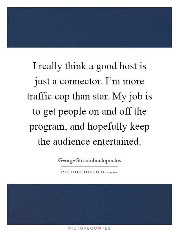 I really think a good host is just a connector. I'm more traffic cop than star. My job is to get people on and off the program, and hopefully keep the audience entertained Picture Quote #1