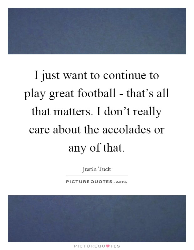 I just want to continue to play great football - that's all that matters. I don't really care about the accolades or any of that Picture Quote #1