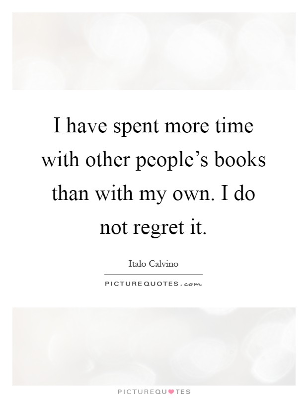 I have spent more time with other people's books than with my own. I do not regret it Picture Quote #1