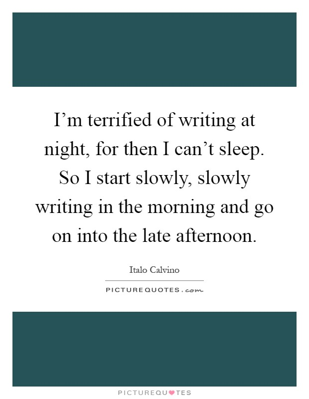I'm terrified of writing at night, for then I can't sleep. So I start slowly, slowly writing in the morning and go on into the late afternoon Picture Quote #1