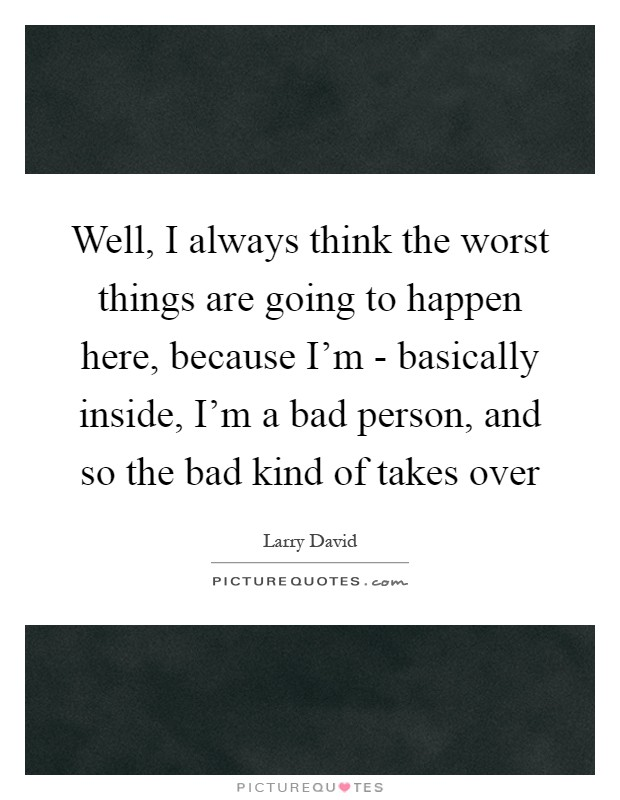 Well, I always think the worst things are going to happen here, because I'm - basically inside, I'm a bad person, and so the bad kind of takes over Picture Quote #1