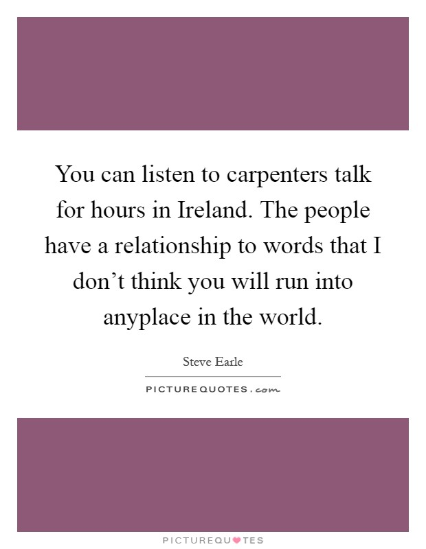 You can listen to carpenters talk for hours in Ireland. The people have a relationship to words that I don't think you will run into anyplace in the world Picture Quote #1
