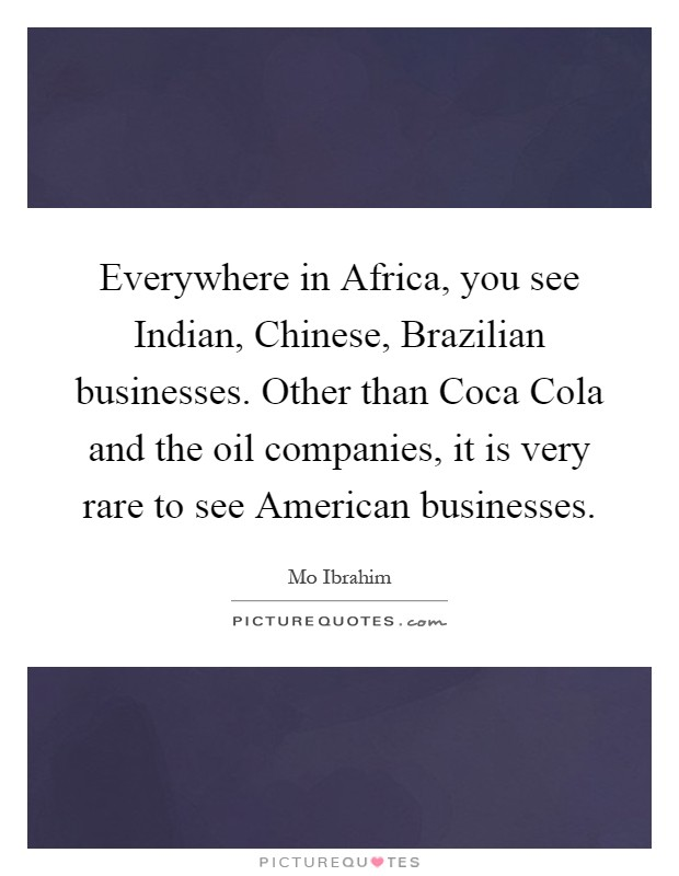 Everywhere in Africa, you see Indian, Chinese, Brazilian businesses. Other than Coca Cola and the oil companies, it is very rare to see American businesses Picture Quote #1