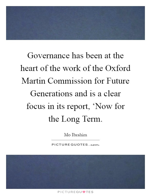 Governance has been at the heart of the work of the Oxford Martin Commission for Future Generations and is a clear focus in its report, 'Now for the Long Term Picture Quote #1