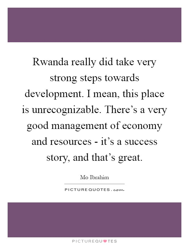 Rwanda really did take very strong steps towards development. I mean, this place is unrecognizable. There's a very good management of economy and resources - it's a success story, and that's great Picture Quote #1