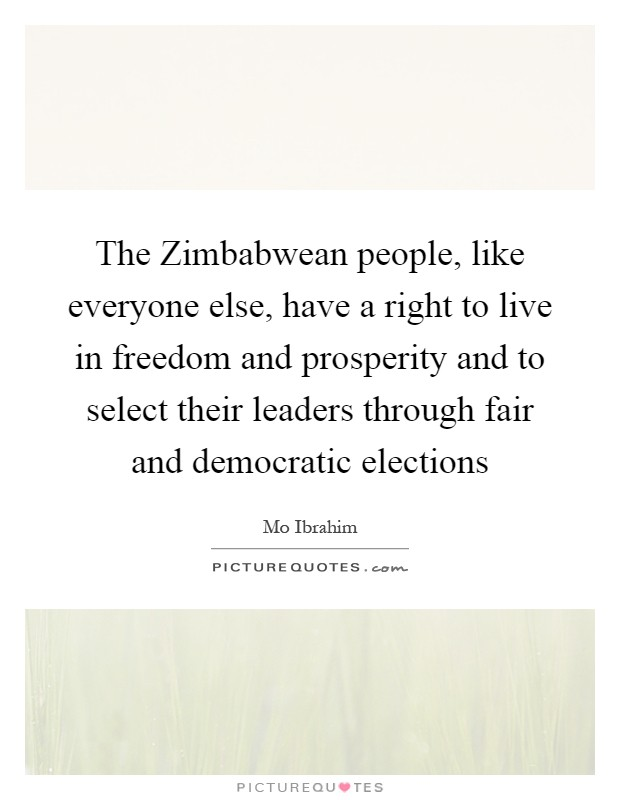 The Zimbabwean people, like everyone else, have a right to live in freedom and prosperity and to select their leaders through fair and democratic elections Picture Quote #1