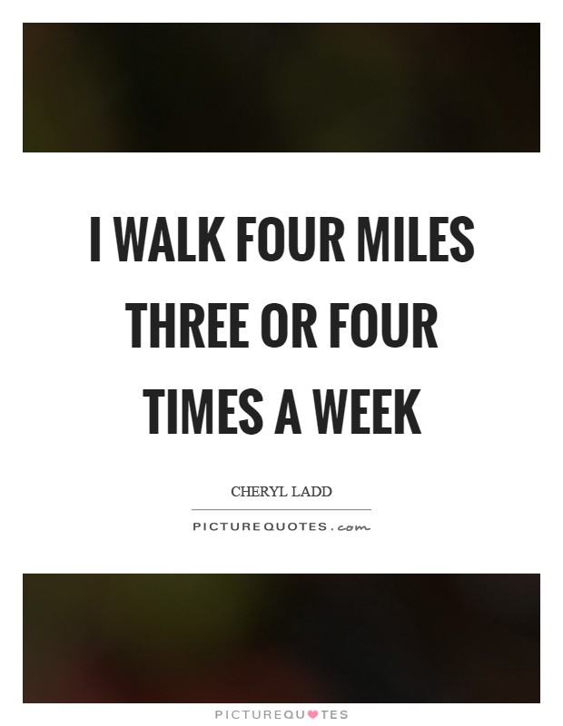 I walk four miles three or four times a week Picture Quote #1