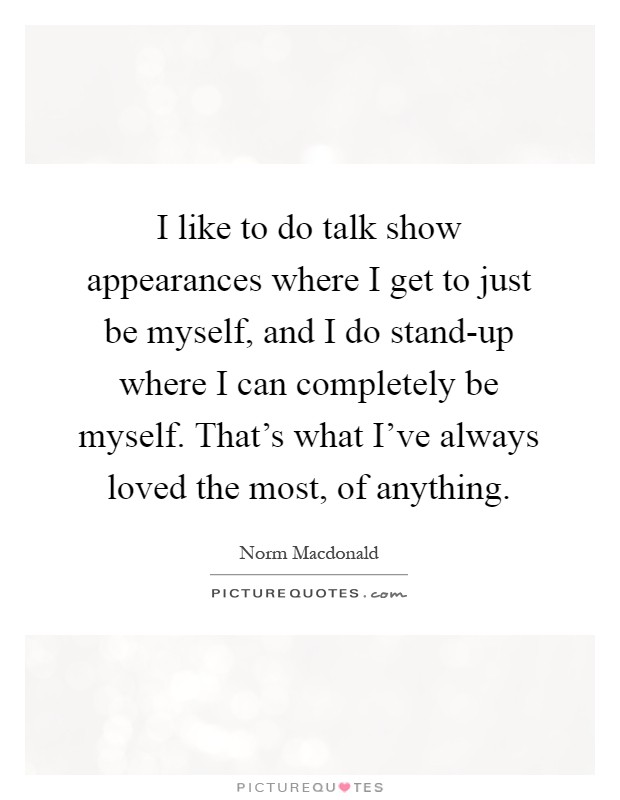 I like to do talk show appearances where I get to just be myself, and I do stand-up where I can completely be myself. That's what I've always loved the most, of anything Picture Quote #1