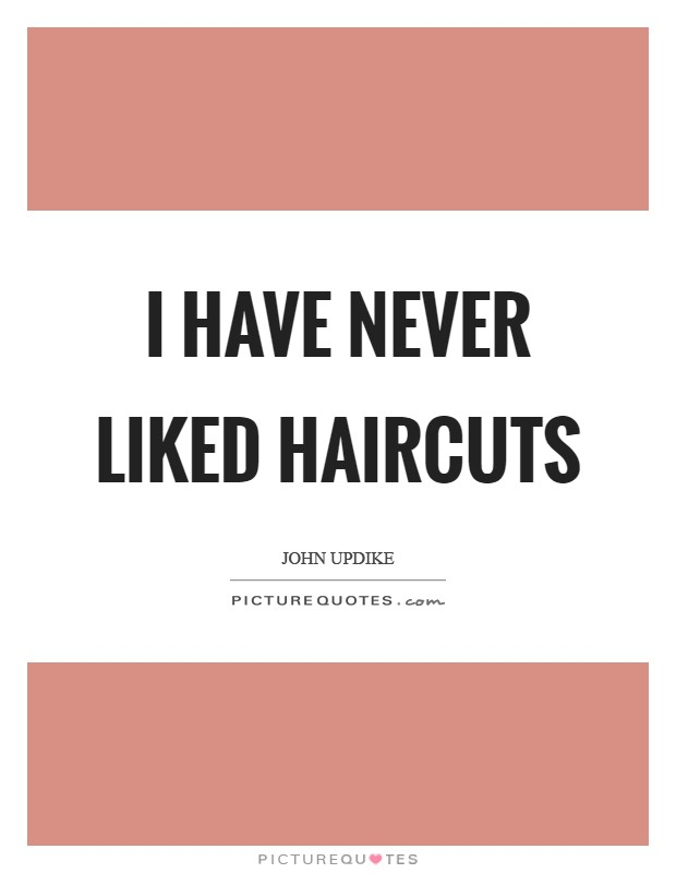 I have never liked haircuts Picture Quote #1