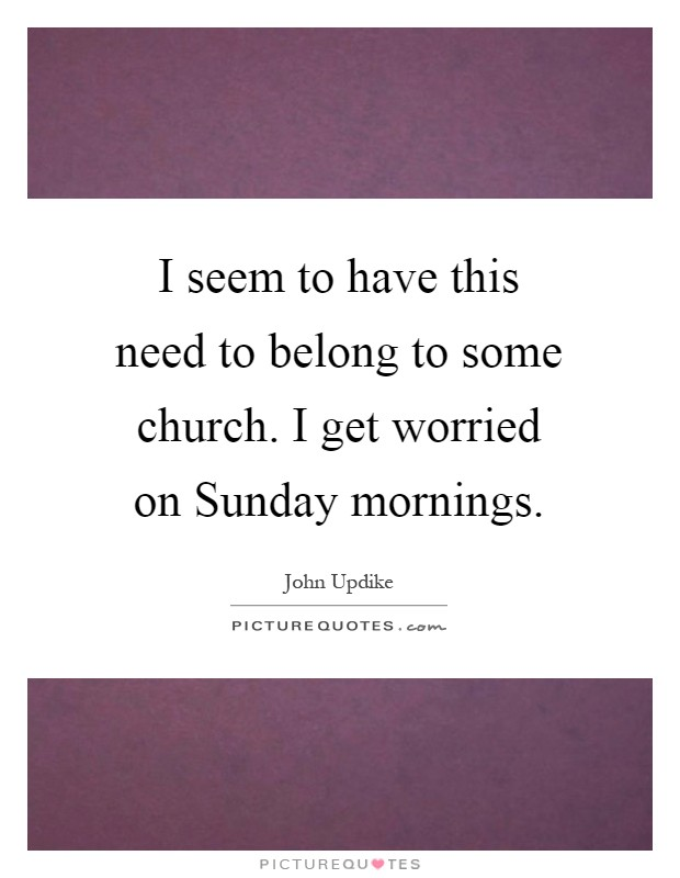 I seem to have this need to belong to some church. I get worried on Sunday mornings Picture Quote #1