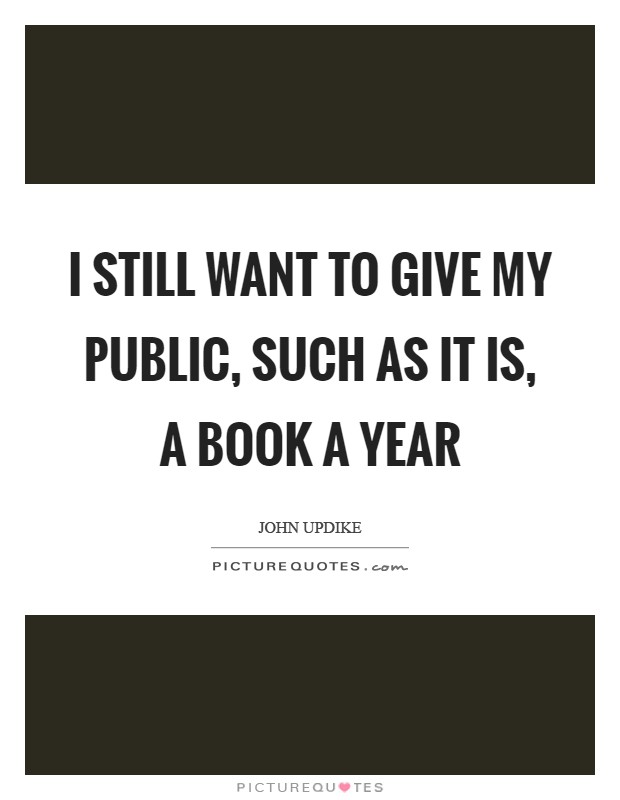 I still want to give my public, such as it is, a book a year Picture Quote #1