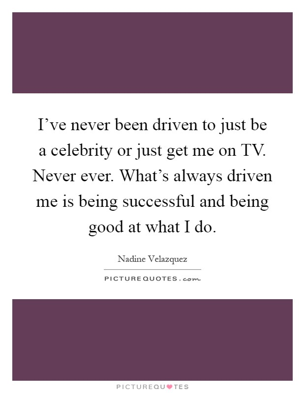 I've never been driven to just be a celebrity or just get me on TV. Never ever. What's always driven me is being successful and being good at what I do Picture Quote #1