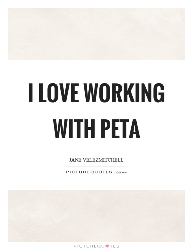 I love working with PETA Picture Quote #1