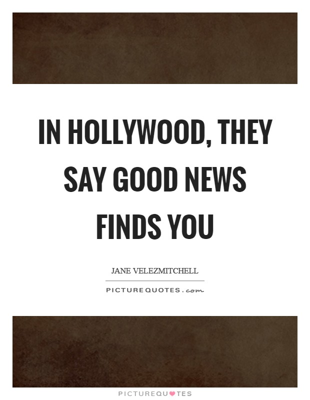 In Hollywood, they say good news finds you Picture Quote #1