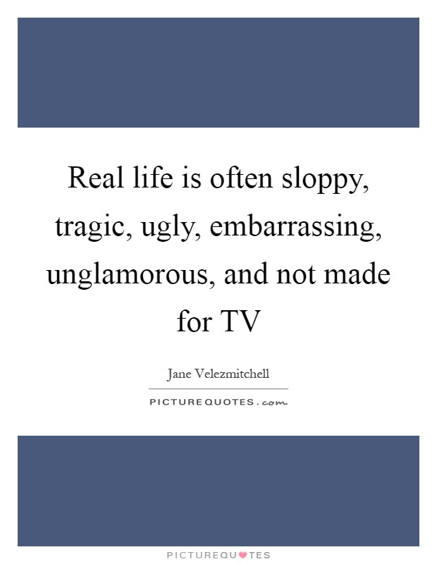 Real life is often sloppy, tragic, ugly, embarrassing, unglamorous, and not made for TV Picture Quote #1