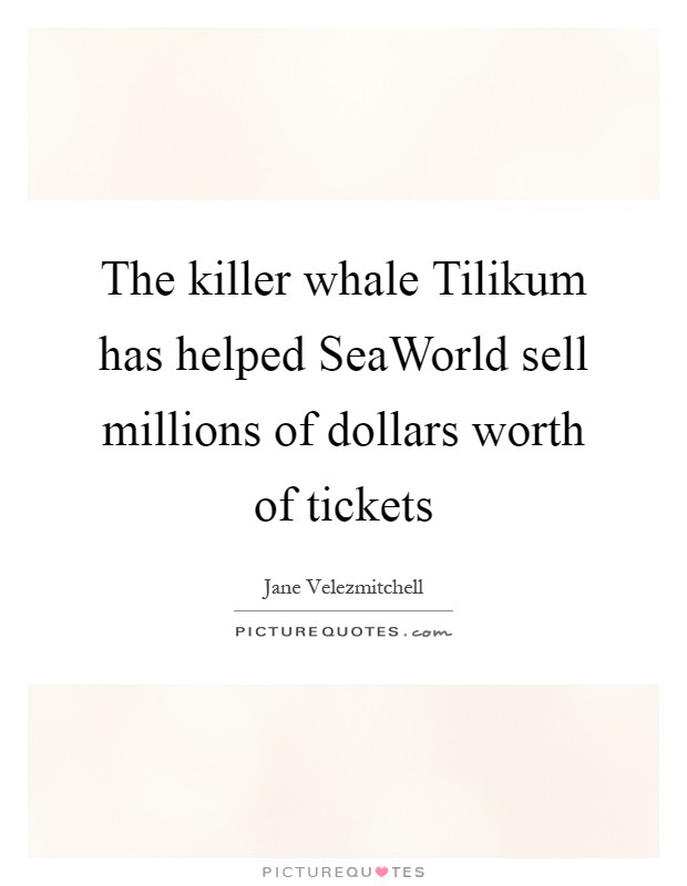 The killer whale Tilikum has helped SeaWorld sell millions of dollars worth of tickets Picture Quote #1