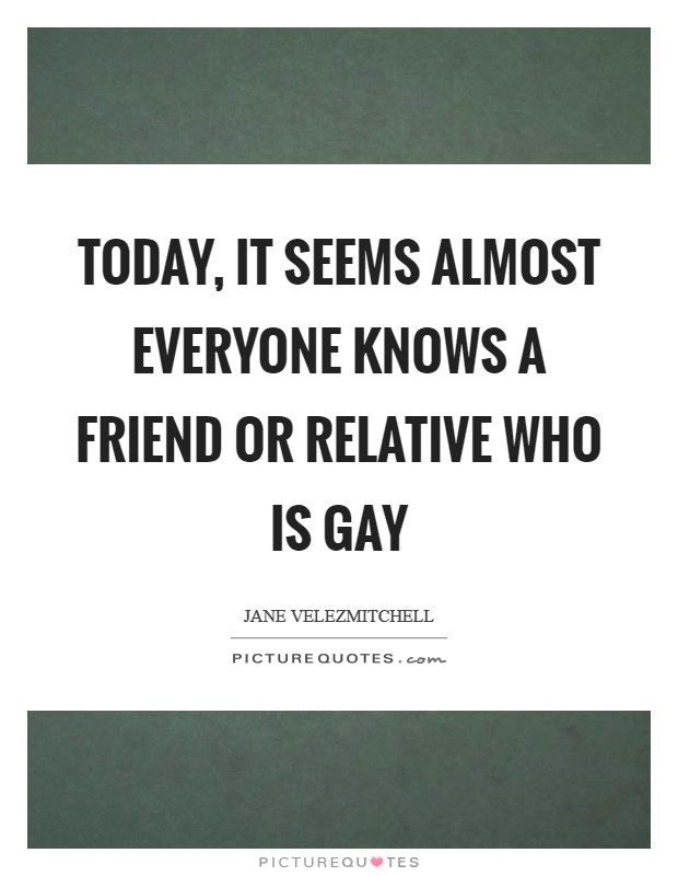 Today, it seems almost everyone knows a friend or relative who is gay Picture Quote #1