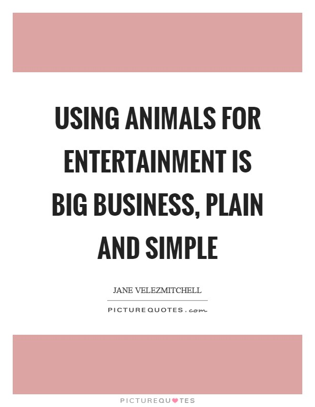 Using animals for entertainment is big business, plain and simple Picture Quote #1