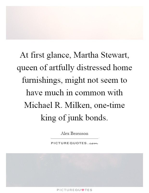 At first glance, Martha Stewart, queen of artfully distressed home furnishings, might not seem to have much in common with Michael R. Milken, one-time king of junk bonds Picture Quote #1