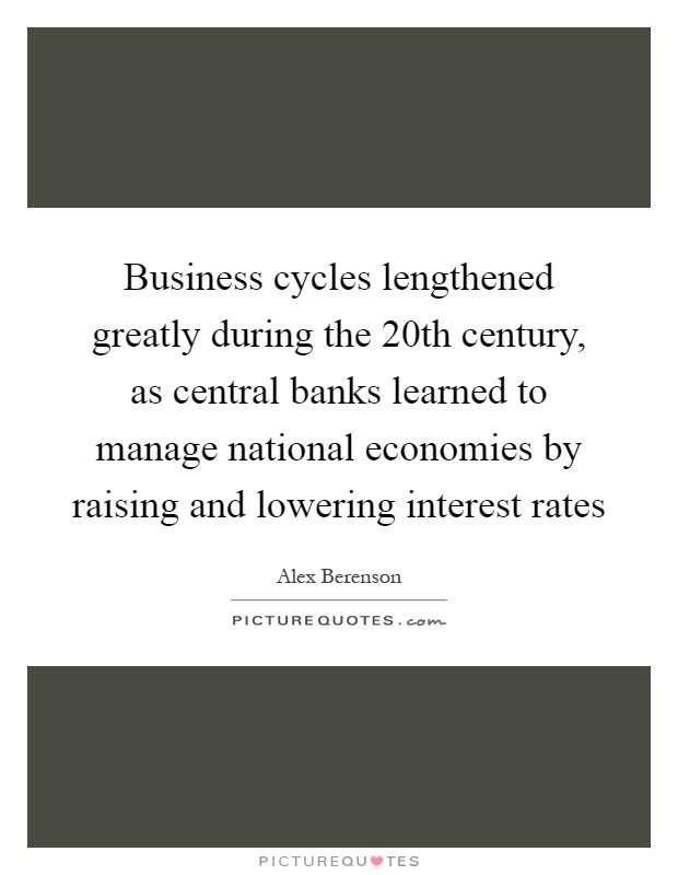 Business cycles lengthened greatly during the 20th century, as central banks learned to manage national economies by raising and lowering interest rates Picture Quote #1