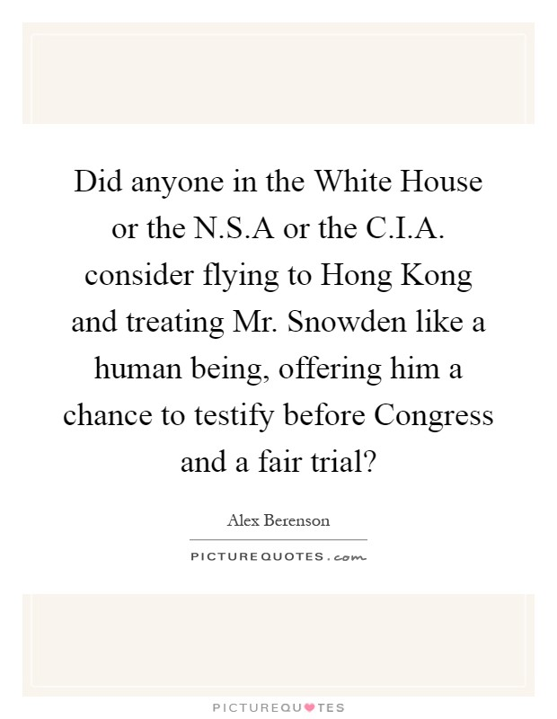Did anyone in the White House or the N.S.A or the C.I.A. consider flying to Hong Kong and treating Mr. Snowden like a human being, offering him a chance to testify before Congress and a fair trial? Picture Quote #1
