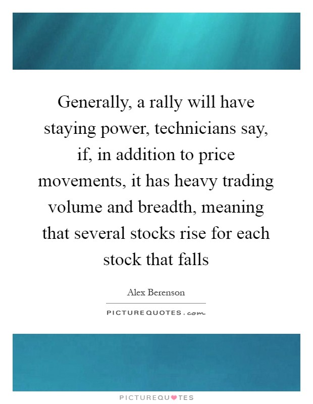 Generally, a rally will have staying power, technicians say, if, in addition to price movements, it has heavy trading volume and breadth, meaning that several stocks rise for each stock that falls Picture Quote #1
