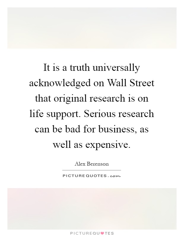 It is a truth universally acknowledged on Wall Street that original research is on life support. Serious research can be bad for business, as well as expensive Picture Quote #1