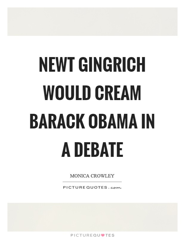 Newt Gingrich would cream Barack Obama in a debate Picture Quote #1