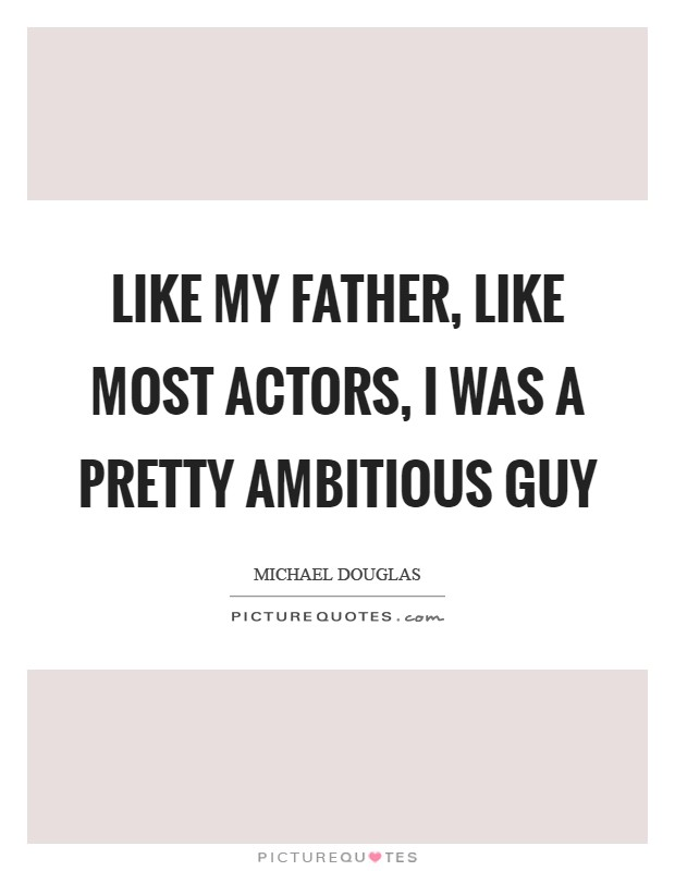 Like my father, like most actors, I was a pretty ambitious guy Picture Quote #1