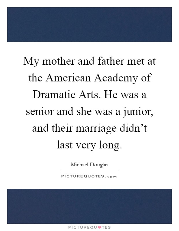 My mother and father met at the American Academy of Dramatic Arts. He was a senior and she was a junior, and their marriage didn't last very long Picture Quote #1