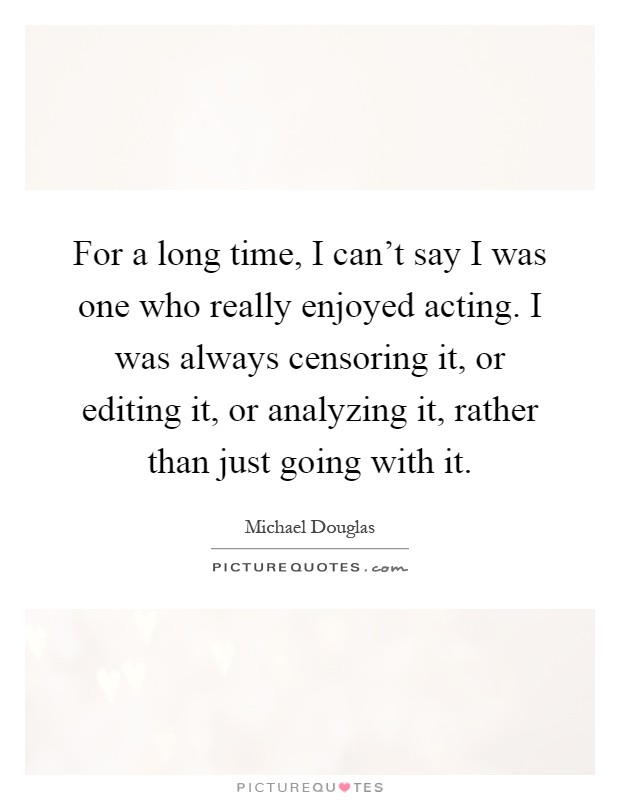 For a long time, I can't say I was one who really enjoyed acting. I was always censoring it, or editing it, or analyzing it, rather than just going with it Picture Quote #1