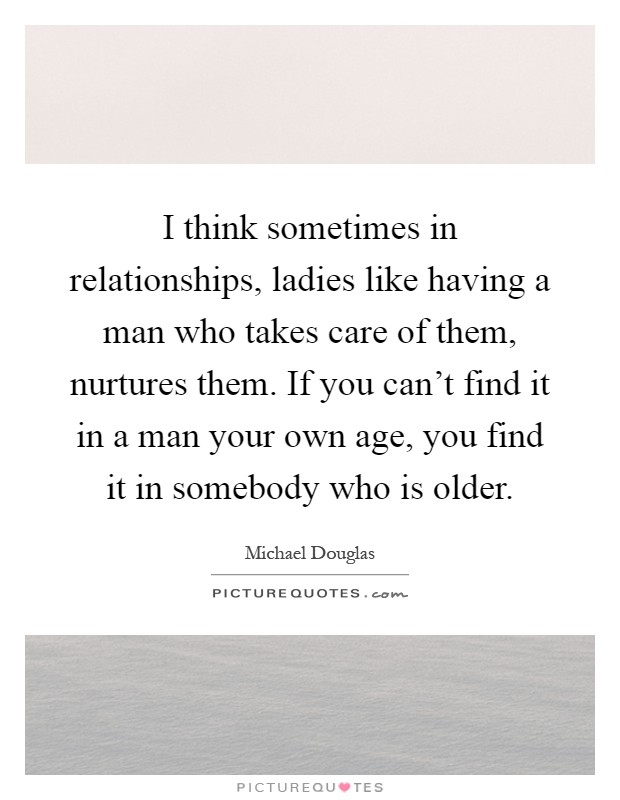 I think sometimes in relationships, ladies like having a man who takes care of them, nurtures them. If you can't find it in a man your own age, you find it in somebody who is older Picture Quote #1