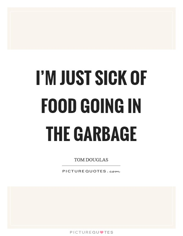 I'm just sick of food going in the garbage Picture Quote #1