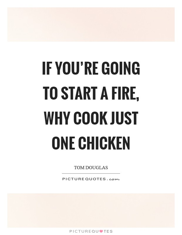 If you're going to start a fire, why cook just one chicken Picture Quote #1