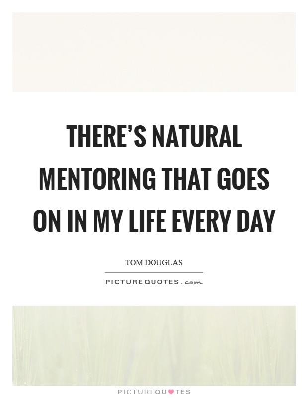 There's natural mentoring that goes on in my life every day Picture Quote #1