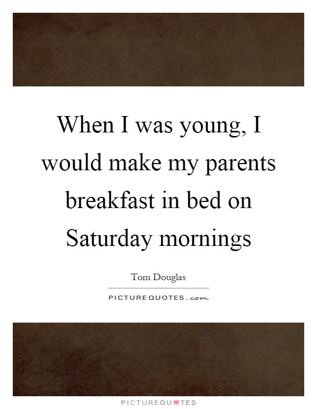 When I was young, I would make my parents breakfast in bed on Saturday mornings Picture Quote #1