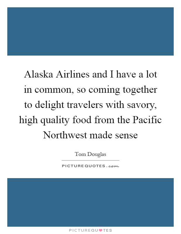 Alaska Airlines and I have a lot in common, so coming together to delight travelers with savory, high quality food from the Pacific Northwest made sense Picture Quote #1